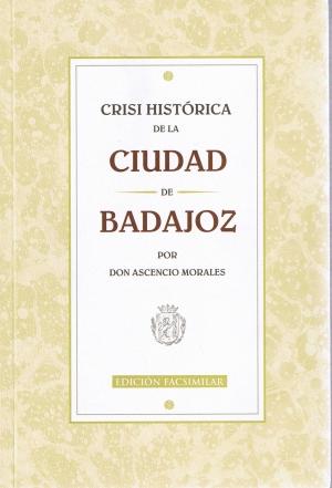 Crisi Histórica de la Ciudad de Badajoz por Don Ascensio Morales. Edicción facsimilar. MMVI. Feria del libro. Servicio de publicaciones