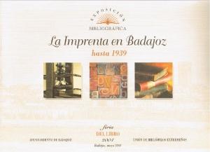 La imprenta en Badajoz hasta 1939. Feria del libro mayo 2004. Exposición bibliográfica. Unión de bibliófilos extremeños. Ayuntamiento de Badajoz